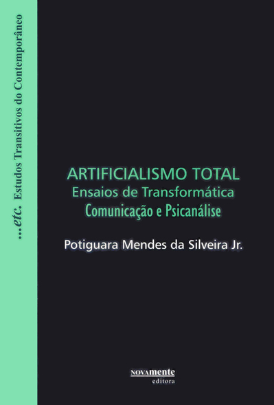 Artificialismo Total - Ensaios de Transformática - Comunicação e Psicanálise